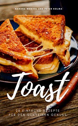 Toast - 28 einfache Rezepte für den schnellen Genuss