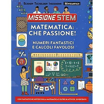 Matematica: Che Passione! Numeri Fantastici E Calcoli Favolosi. Missione Stem. Ediz. A Colori