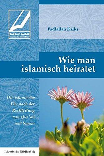 Wie man islamisch heiratet: Die islamische Ehe nach der Rechtleitung von Qur'an und Sunna (Eine Islamische Ehe)