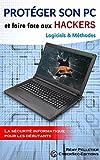 Protéger son PC et faire face aux Hackers: Logiciels et Méthodes (La sécurité informatique pour les débutants t. 1)...