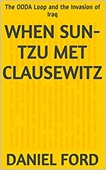 When Sun-tzu Met Clausewitz: The OODA Loop and the Invasion of Iraq by [Ford, Daniel]
