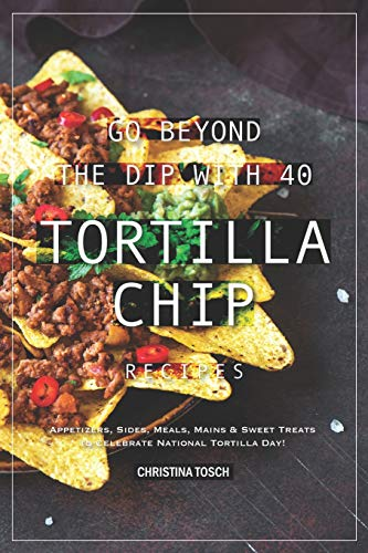 Go Beyond the Dip with 40 Tortilla Chip Recipes: Appetizers, Sides, Meals, Mains & Sweet Treats to Celebrate National Tortilla Day! -