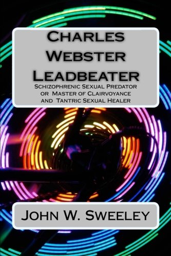 Charles Webster Leadbeater: Schizophrenic Sexual Predator  or  Master of Clairvoyance  and  Tantric Sexual Healer -