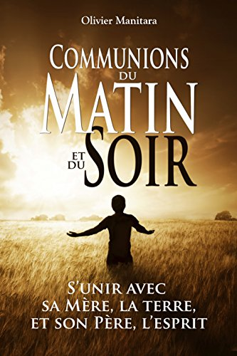 Communions du matin et du soir: S'unir avec sa Mère, la terre et son Père, l'esprit (Pratique culture esséniennes) (French Edition)