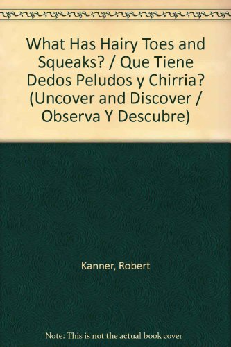 What Has Hairy Toes and Squeaks? / Que Tiene Dedos Peludos y Chirria? (Uncover and Discover / Observa y Descubre) por Robert Kanner