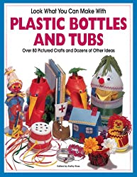 Look What You Can Make with Plastic Bottles and Tubs: More Than 80 Pictured Crafts and Dozens of Other Ideas