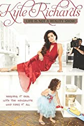 By Kyle Richards - Life Is Not a Reality Show: Keeping It Real with the Housewife Who Does It All