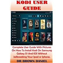Kodi User Guide: Complete User Guide With Pictures On How To Install Kodi On Samsung Galaxy S7 And IOS Without Jailbreaking Your Ipad or Iphone.