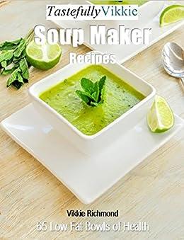 Tastefully Vikkie Soup Maker Recipes: 65 Low Fat Bowls of Health by [Richmond, Vikkie]