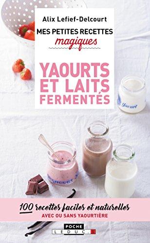 Mes petites recettes magiques yaourts et laits fermentés: 100 recettes faciles et naturelles avec ou sans yaourtière par Alix Lefief-Delcourt