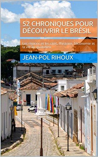 Couverture du livre 52 chroniques pour découvrir le Brésil: Les régions et les cités, l'histoire, l'économie et la vie au quotidien