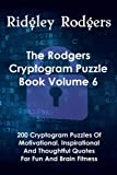 The Rodgers Cryptogram Puzzle Book Volume 6: 200 Cryptogram Puzzles Of Motivational, Inspirational And Thoughtful Quotes For Fun And Brain Fitness
