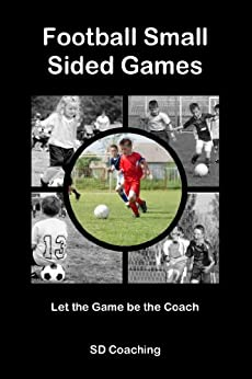 Football Small Sided Games: Let the Game be the Coach by [Coaching, SD]