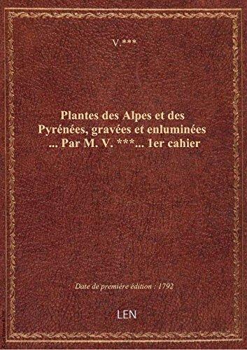 Plantes des Alpes et des Pyrénées, gravées et enluminées ... Par M. V.***... 1er cahier