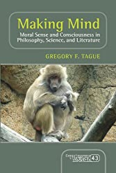 Making Mind: Moral Sense and Consciousness in Philosophy, Science, and Literature