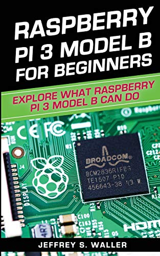 Raspberry Pi 3 Model B For Beginners: Explore What Raspberry Pi 3 Model B Can Do