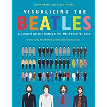 Visualizing The Beatles: A Complete Graphic History of the World8217;s Favorite Band: A Complete Graphic History of the World8217;s Favorite Band