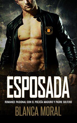 Esposada: Romance Pasional con el Policía Maduro y Padre Soltero (Novela Romántica y Erótica) por Blanca Moral