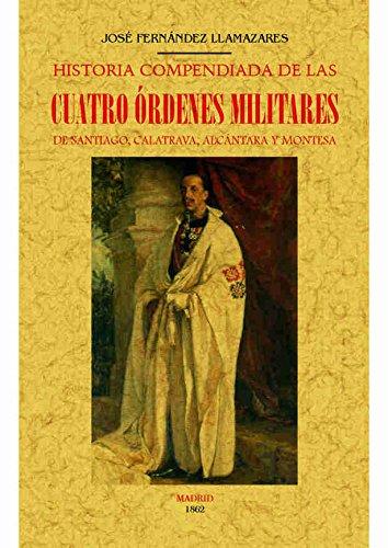 HISTORIA COMPENDIADA DE LAS CUATRO ÓRDENES MILITARES DE SANTIAGO, CALATRAVA, ALCÁNTARA Y MONTESA por JOSE FERNANDEZ LLAMAZARES