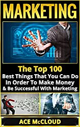 Marketing: The Top 100 Best Things That You Can Do In Order To Make Money & Be Successful With Marketing (Business Marketing Money Making Strategies Guide to Increase Sales) (English Edition)
