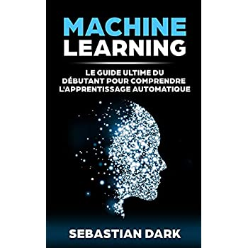 Machine Learning: Le Guide Ultime Du Débutant Pour Comprendre L'Apprentissage Automatique