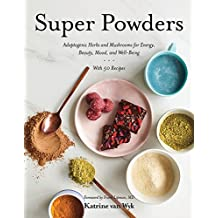 Super Powders - Adaptogenic Herbs and Mushrooms for Energy, Beauty, Mood, and Well-Being