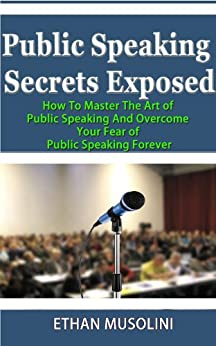 Public Speaking Secrets Exposed: How to Master the Art of Public Speaking and Overcome Your Fear of Public Speaking Forever (English Edition) par [Musolini, Ethan]