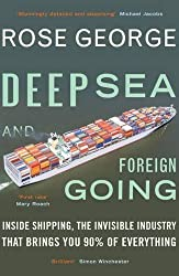 Deep Sea and Foreign Going: Inside Shipping, the Invisible Industry That Brings You 90% of Everything by Rose George (2014-07-03)