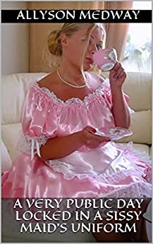 A very public day locked in a Sissy Maid's Uniform: (Femdom/Humiliation) by [Medway, Allyson]