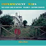Impermanent Ways: The Closed Lines of Britain - Eastern Counties: Vol 9