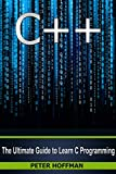 C++: The Ultimate Guide to Learn C Programming, C++ in 24 Hours, Learn C++ fast! C++ in easy steps, C++ programming (c plus plus, C++ for beginners, computer ... (HTML, Javascript, Java, PHP Book 1)