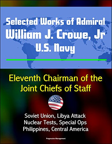 Selected Works of Admiral William J. Crowe, Jr., U.S. Navy - Eleventh Chairman of the Joint Chiefs of Staff - Soviet Union, Libya Attack, Nuclear Tests, ... Central America (English Edition)