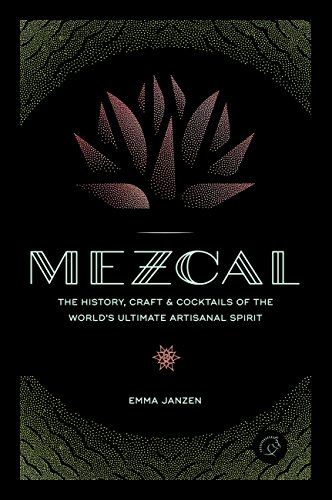 Mezcal: The History, Craft & Cocktails of the World\'s Ultimate Artisanal Spirit