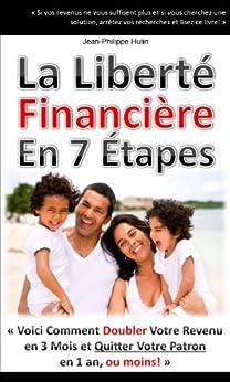 """""""La Liberté Financière en 7 Étapes"""" - Comment doubler votre revenu en 3 mois et quitter votre patron en 1 an, ou moins! par [Hulin, Jean-Philippe]"""