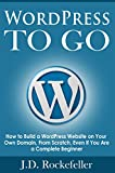 WordPress to Go: How to Build a WordPress Website on Your Own Domain, From Scratch, Even If You Are a Complete Beginner (J.D. Rockefeller's Book Club)