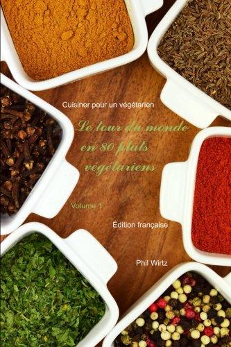 Le tour du monde en 80 plats végétariens - Vol. 1: Cuisiner pour un végétarien par Phil Wirtz