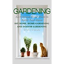 Gardening: Air-Cleaning House Plants to Purify Your Home - DIY Home, Home Gardening & Indoor Gardening (Healthy Home, Gardening for Beginners, Container ... You, Outdoor Gardening) (English Edition)