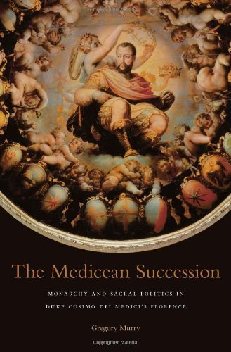 The Medicean Succession: Monarchy and Sacral Politics in Duke Cosimo dei Medici's Florence (I Tatti Studies in Italian Renaissance History) by Murry, Gregory (2014) Hardcover