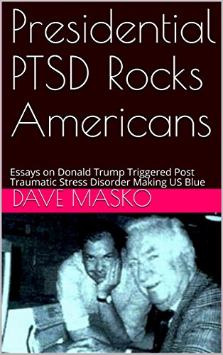 Presidential PTSD Rocks Americans: Essays on Donald Trump Triggered Post Traumatic Stress Disorder Making US Blue (English Edition)