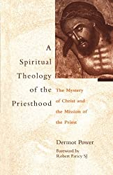 The Spiritual Theology of the Priesthood: The Mystery Of Christ And The Mission Of The Priesthood