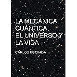 La Mecánica Cuántica, el Universo y la Vida: Un relato breve y sencillo sobre el conocimiento actual de la ciencia