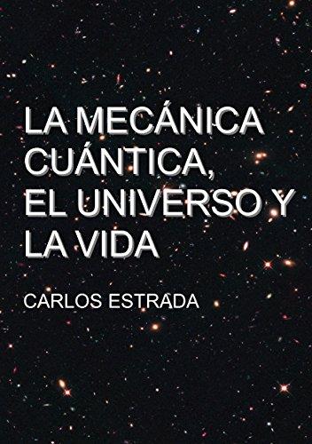 La Mecánica Cuántica, el Universo y la Vida: Un relato breve y sencillo sobre el conocimiento actual de la ciencia por Carlos Estrada Fernandez