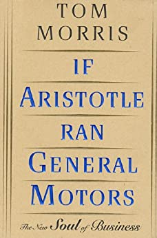 If Aristotle Ran General Motors: The New Soul of Business by [Morris, Tom]