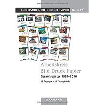 Arbeitskreis Bild Druck Papier Gesamtregister 1981–2016: 36 Tagungen – 21 Tagungsbände