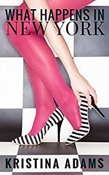 What Happens in New York: Fame. Fashion. Friendship. (What Happens in... Book 1) by [Adams, Kristina]