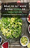 What to Eat When Going Vegan or Vegetarian:  A Beginners Guide to Eating Healthy (English Edition)