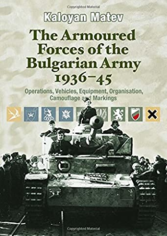 The Armoured Forces of the Bulgarian Army 1936-45: Operations, Vehicles, Equipment, Organisation, Camouflage and Markings