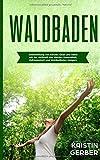 Waldbaden: Selbstheilung von Körper, Geist und Seele mit der Heilkraft des Waldes. Gesundheit, Zufriedenheit und Wohlbefinden steigern - Kristin Gerber