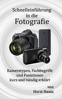 Schnelleinführung in die Fotografie: Kameratypen, Fachbegriffe und Funktionen kurz und bündig erklärt von [Hautz, Horst]