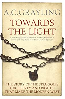 Towards the Light: The Story of the Struggles for Liberty and Rights that Made the Modern West by [Grayling, A. C.]